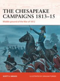 The Chesapeake Campaigns 1813?15Middle ground of the War of 1812【電子書籍】[ Scott S. Sheads ]