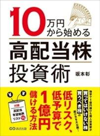 10万円から始める高配当株投資術ーーー低リスク、低予算で1億円儲ける方法【電子書籍】[ 坂本彰 ]