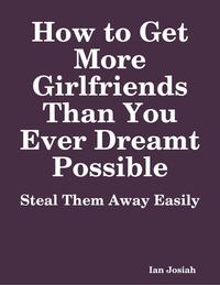 HowtoGetMoreGirlfriendsThanYouEverDreamtPossible:StealThemAwayEasily