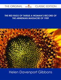 TheRedRugsofTarsusAWoman'sRecordoftheArmenianMassacreof1909-TheOriginalClassicEdition
