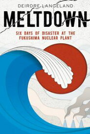 Meltdown: Earthquake, Tsunami, and Nuclear Disaster in Fukushima【電子書籍】[ Deirdre Langeland ]