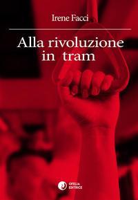 Alla rivoluzione in tram【電子書籍】[ Irene Facci ]