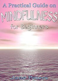 Mindfulness: A Practical Guide on Mindfulness for Beginners【電子書籍】[ Jane Peters ]