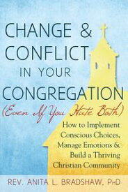 Change and Conflict in Your Congregation (Even If You Hate Both)How to Implement Conscious Choices, Manage Emotions and Build a Thriving Christian Community【電子書籍】[ Rev. Anita L. Bradshaw ]