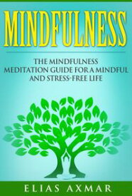 Mindfulness: The Mindfulness Meditation Guide for a Mindful and Stress-Free Life【電子書籍】[ Elias Axmar ]