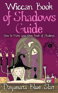 Wiccan Book of Shadows Guide: How to make your own book of shadows【電子書籍】[ Dayanara Blue Star ]