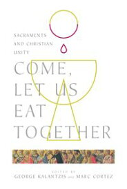 Come, Let Us Eat TogetherSacraments and Christian Unity【電子書籍】[ George Kalantzis ]
