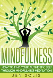 Mindfulness: How to Find Your Authentic Self through Mindfulness Meditation【電子書籍】[ Jen Solis ]