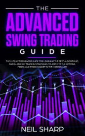 The Advanced Swing Trading Guide: The Ultimate Beginners Guide For Learning The Best Algorithmic, Swing, And Day Trading Strategies; to Apply to The Options, Forex, And Stock Market In The Modern Age!【電子書籍】[ Neil Sharp ]