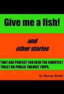Give Me A Fish! And Other Stories That Are Perfect For Even The Shortest Toilet Or Public Transit Trips