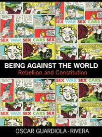 Being Against the WorldRebellion and Constitution【電子書籍】[ Oscar Guardiola-Rivera ]