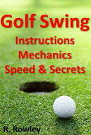 Golf Swing Instructions, Mechanics, Speed & Secrets