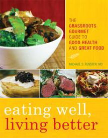 Eating Well, Living BetterThe Grassroots Gourmet Guide to Good Health and Great Food【電子書籍】[ Michael S. Fenster ]