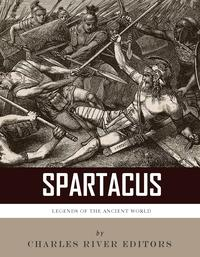 Legends of the Ancient World: The Life and Legacy of Spartacus【電子書籍】[ Charles River Editors ]