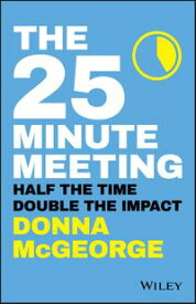 The 25 Minute MeetingHalf the Time, Double the Impact【電子書籍】[ Donna McGeorge ]