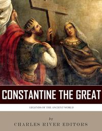 Legends of the Ancient World: The Life and Legacy of Constantine the Great【電子書籍】[ Charles River Editors ]