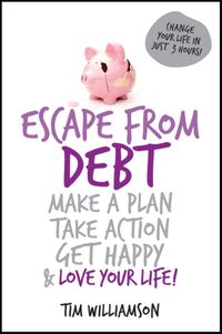 Escape From DebtMake a Plan, Take Action, Get Happy and Love Your Life【電子書籍】[ Tim Williamson ]