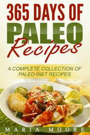 365 Days Of Paleo Recipes: A Complete Collection Of Paleo Diet Recipes【電子書籍】[ Maria Moore ]