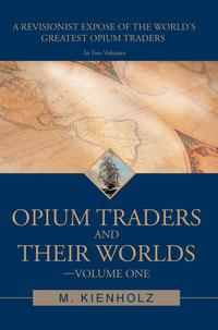 Opium Traders and Their Worlds-Volume OneA Revisionist Expos? of the World's Greatest Opium Traders【電子書籍】[ M. Kienholz ]