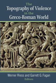 The Topography of Violence in the Greco-Roman World【電子書籍】[ Werner Riess ]