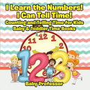 I Learn the Numbers! I Can Tell Time! Counting and Telling Time for Kids - Baby & Toddler Time Books
