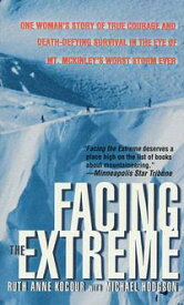 Facing the ExtremeOne Woman's Story of True Courage and Death-Defying Survival in the Eye of Mt. McKinley's Worst Storm Ever【電子書籍】[ Ruth Anne Kocour ]