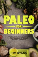 Paleo For Beginners: The Essential Lessons You Will Need To Get Started On A Paleolithic Diet To Loose Weigh…