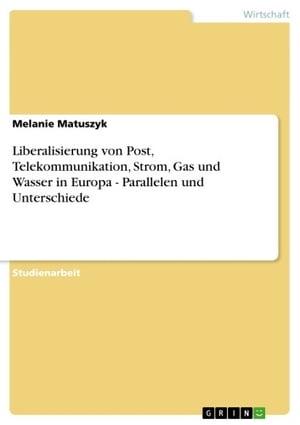 Liberalisierung von Post, Telekommunikation, Strom, Gas und Wasser in Europa - Parallelen und UnterschiedeParallelen und Unterschiede【電子書籍】[ Melanie Matuszyk ]