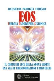 EOS. Energia Olografica Sistemica Il Codice di Luce della Nuova Genesi. Una via di Trasformazione e Risveglio【電子書籍】[ Darshana Patrizia Tedesco ]