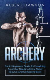 Archery: The #1 Beginner's Guide for Everything An Archer Needs to Know About Recurve And Compound Bows【電子書籍】[ Albert Dawson ]
