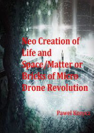 Neo Creation of Life and Space/Matteror Bricks of Micro Drone Revolution【電子書籍】[ Pawel Kozycz ]