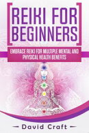 Reiki For Beginners: Embrace Reiki For Multiple Mental And Physical Health Benefits