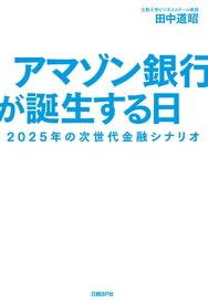 アマゾン銀行が誕生する日 2025年の次世代金融シナリオ【電子書籍】[ 田中 道昭 ]