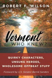 Vermont . . . Who Knew? Quirky Characters, Unsung Heroes, Wholesome, Offbeat Stuff【電子書籍】[ Robert F. Wilson ]