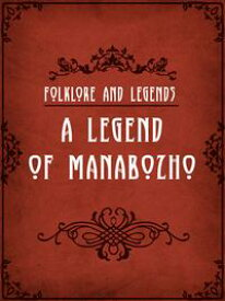A Legend Of Manabozho【電子書籍】[ Folklore and Legends ]