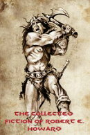 The Collected Fiction of Robert E. Howard