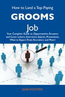 How to Land a Top-Paying Grooms Job: Your Complete Guide to Opportunities, Resumes and Cover Letters, Interv…