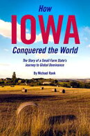 How Iowa Conquered the World: The Story of a Small Farm State's Journey to Global Dominance
