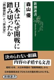日本はなぜ開戦に踏み切ったかー「両論併記」と「非決定」ー(新潮選書)【電子書籍】[ 森山優 ]