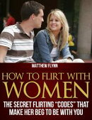 "How To Flirt With Women: The Secret Flirting ""Codes"" That Make Her Beg To Be With You"