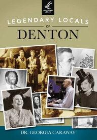 Legendary Locals of Denton【電子書籍】[ Dr. Georgia Caraway ]