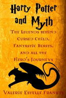 Harry Potter and Myth: The Legends behind Cursed Child, Fantastic Beasts, and all the Hero's Journeys