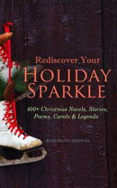 Rediscover Your Holiday Sparkle: 400+ Christmas Novels, Stories, Poems, Carols & Legends (Illustrated Editio…