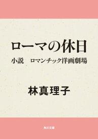 ローマの休日 小説 ロマンチック洋画劇場【電子書籍】[ 林 真理子 ]