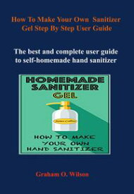 How to Make Your Own Hand Sanitizer Gel Step By Step User Guide【電子書籍】[ Graham O. Wilson ]