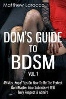 Dom's Guide To BDSM Vol. 1: 49 Must-Know Tips On How To Be The Perfect Dom/Master Your Submissive Will Truly…