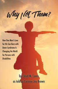 Why Not Them?: How One Man's Love for His Son Born with Down Syndrome Is Changing the World for Persons with Disabilities【電子書籍】[ Lloyd Lewis ]