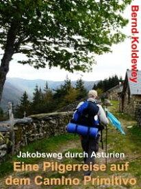 Eine Pilgerreise auf dem Camino PrimitivoJakobsweg durch Asturien【電子書籍】[ Bernd Koldewey ]