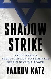 Shadow StrikeInside Israel's Secret Mission to Eliminate Syrian Nuclear Power【電子書籍】[ Yaakov Katz ]