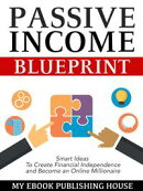 Passive Income Blueprint: Smart Ideas To Create Financial Independence and Become an Online Millionaire